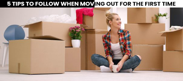 5 TIPS TO FOLLOW WHEN MOVING OUT FOR THE FIRST TIME